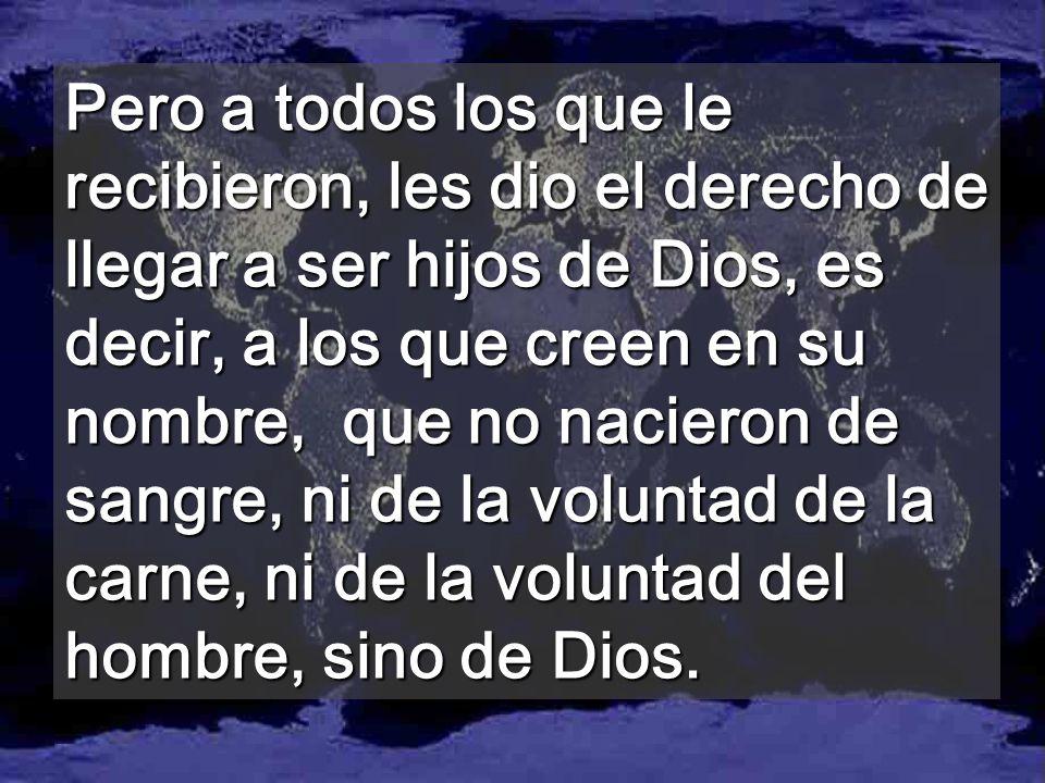 Pero a todos los que le recibieron, les dio el derecho de llegar a ser hijos de Dios, es decir, a los que creen en su nombre, que no nacieron de sangre, ni de la voluntad de la carne, ni de la voluntad del hombre, sino de Dios.