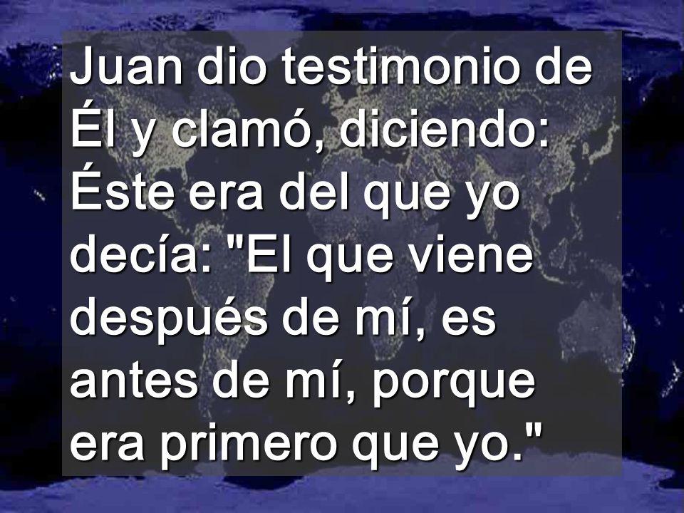 Juan dio testimonio de Él y clamó, diciendo: Éste era del que yo decía: El que viene después de mí, es antes de mí, porque era primero que yo.