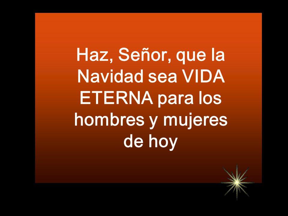 Haz, Señor, que la Navidad sea VIDA ETERNA para los hombres y mujeres de hoy