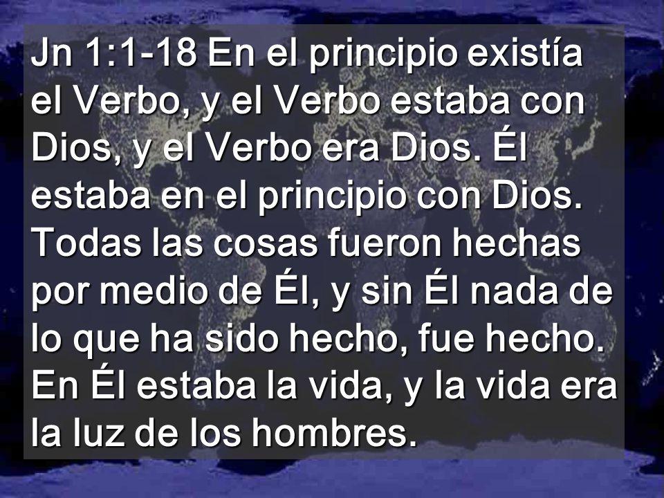 Jn 1:1-18 En el principio existía el Verbo, y el Verbo estaba con Dios, y el Verbo era Dios.