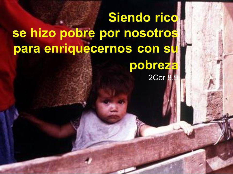 Siendo rico se hizo pobre por nosotros para enriquecernos con su pobreza 2Cor 8,9