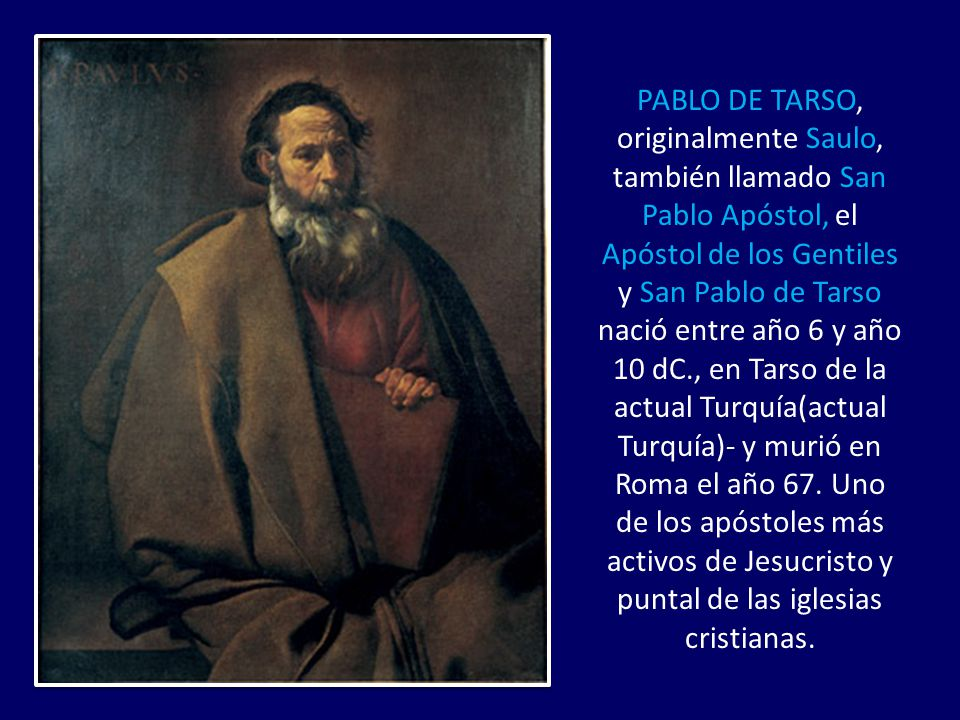 PABLO DE TARSO, originalmente Saulo, también llamado San Pablo Apóstol, el Apóstol de los Gentiles y San Pablo de Tarso nació entre año 6 y año 10 dC., en Tarso de la actual Turquía(actual Turquía)- y murió en Roma el año 67.