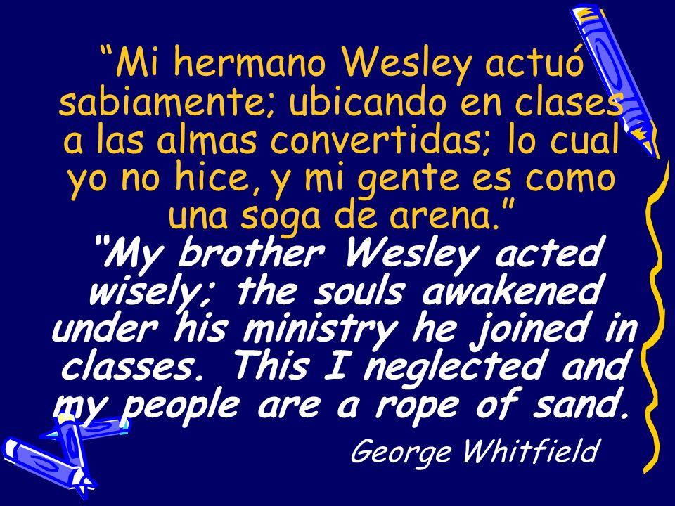 Mi hermano Wesley actuó sabiamente; ubicando en clases a las almas convertidas; lo cual yo no hice, y mi gente es como una soga de arena. My brother Wesley acted wisely; the souls awakened under his ministry he joined in classes.