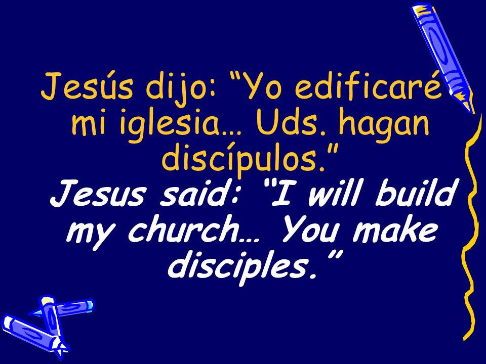 Jesús dijo: Yo edificaré mi iglesia… Uds. hagan discípulos