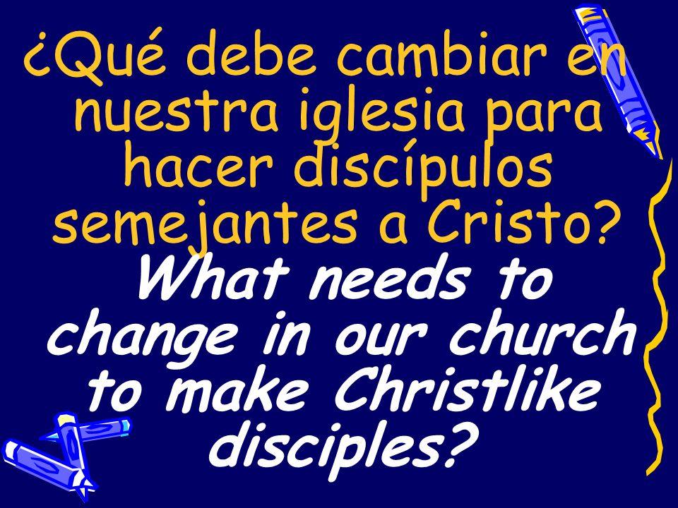 ¿Qué debe cambiar en nuestra iglesia para hacer discípulos semejantes a Cristo.