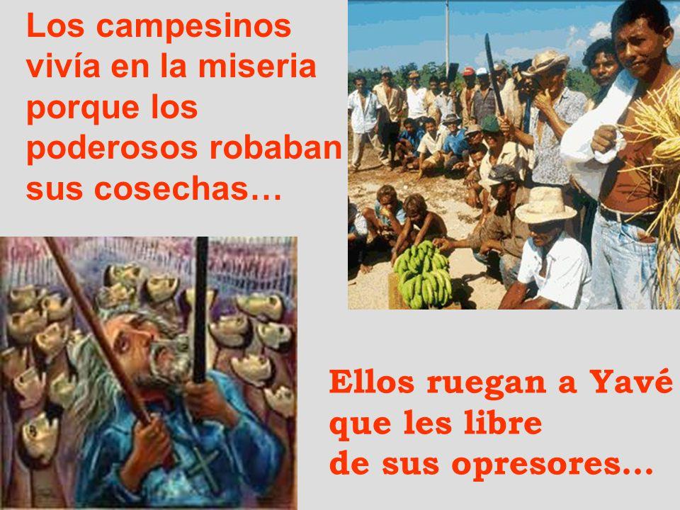 Los campesinos vivía en la miseria. porque los. poderosos robaban. sus cosechas… Ellos ruegan a Yavé.