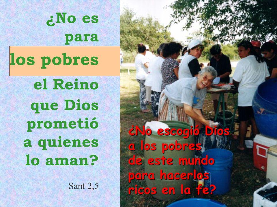 los pobres ¿No es para el Reino que Dios prometió a quienes lo aman