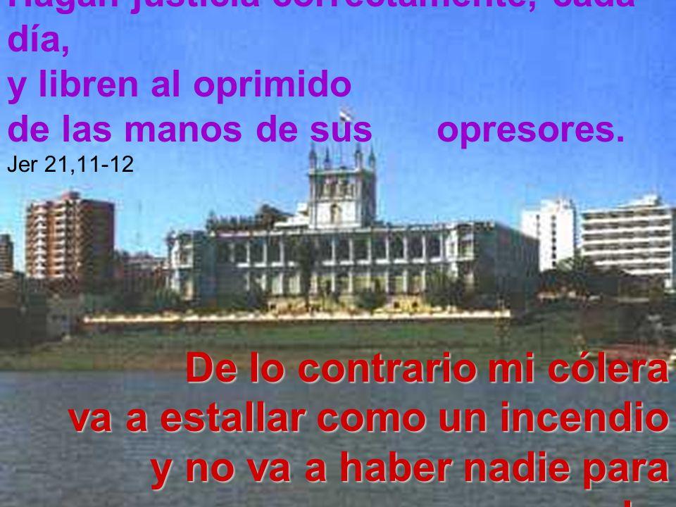 Hagan justicia correctamente, cada día, y libren al oprimido de las manos de sus opresores. Jer 21,11-12