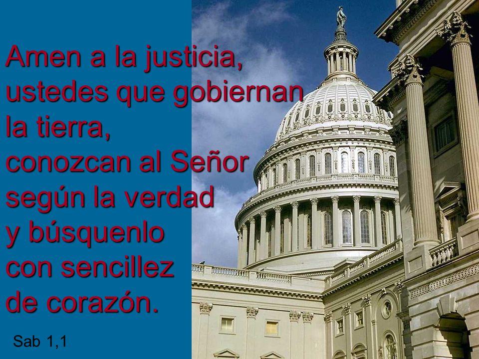 Amen a la justicia, ustedes que gobiernan la tierra, conozcan al Señor según la verdad y búsquenlo con sencillez de corazón.