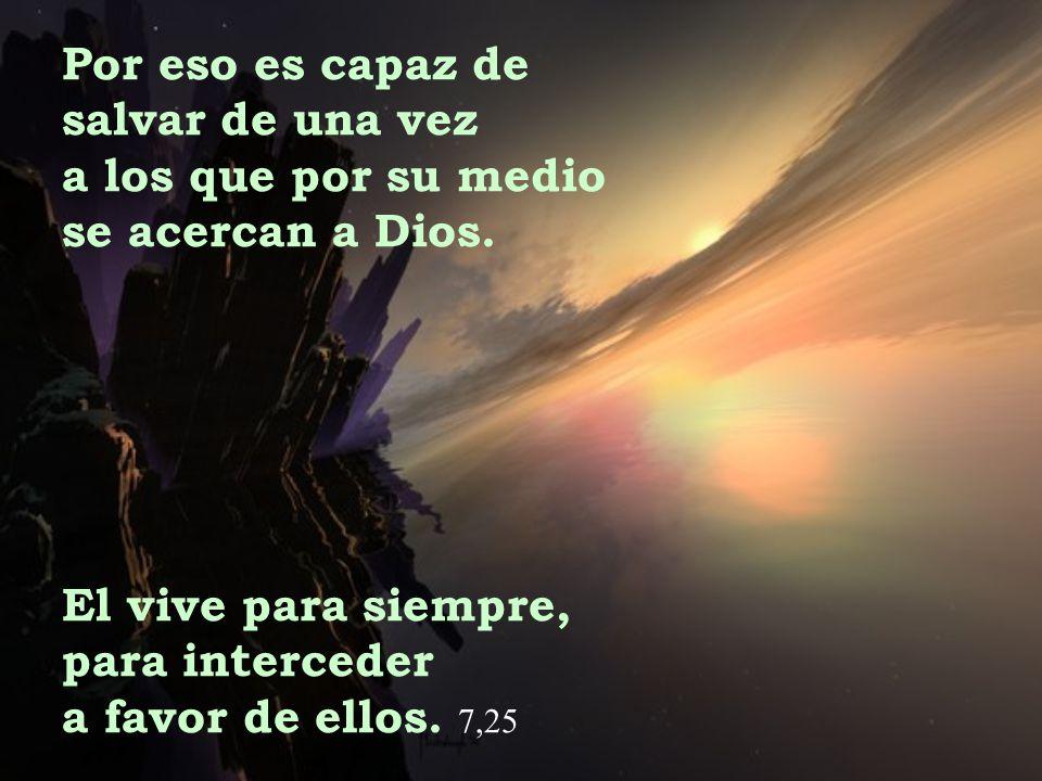 Por eso es capaz de salvar de una vez. a los que por su medio. se acercan a Dios. El vive para siempre,