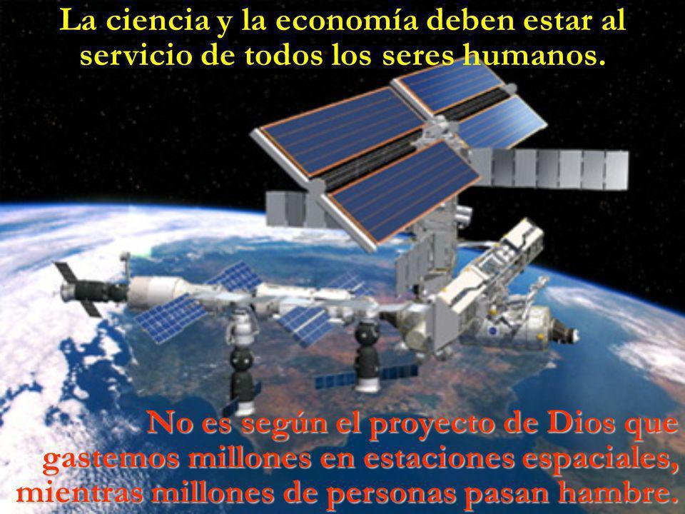 La ciencia y la economía deben estar al servicio de todos los seres humanos.