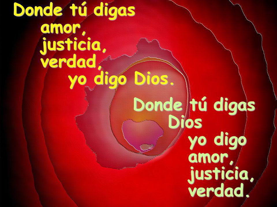 Donde tú digas amor, justicia, verdad, yo digo Dios. Donde tú digas. Dios. yo digo. amor, justicia,