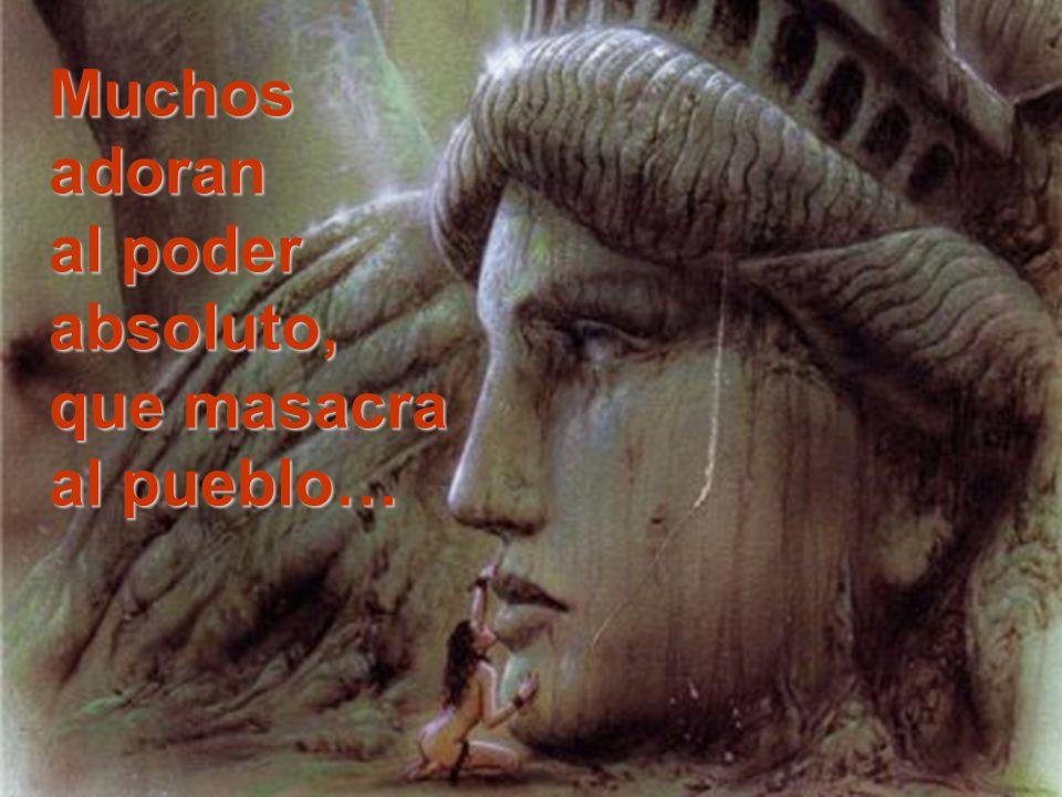 Muchos adoran al poder absoluto, que masacra al pueblo…