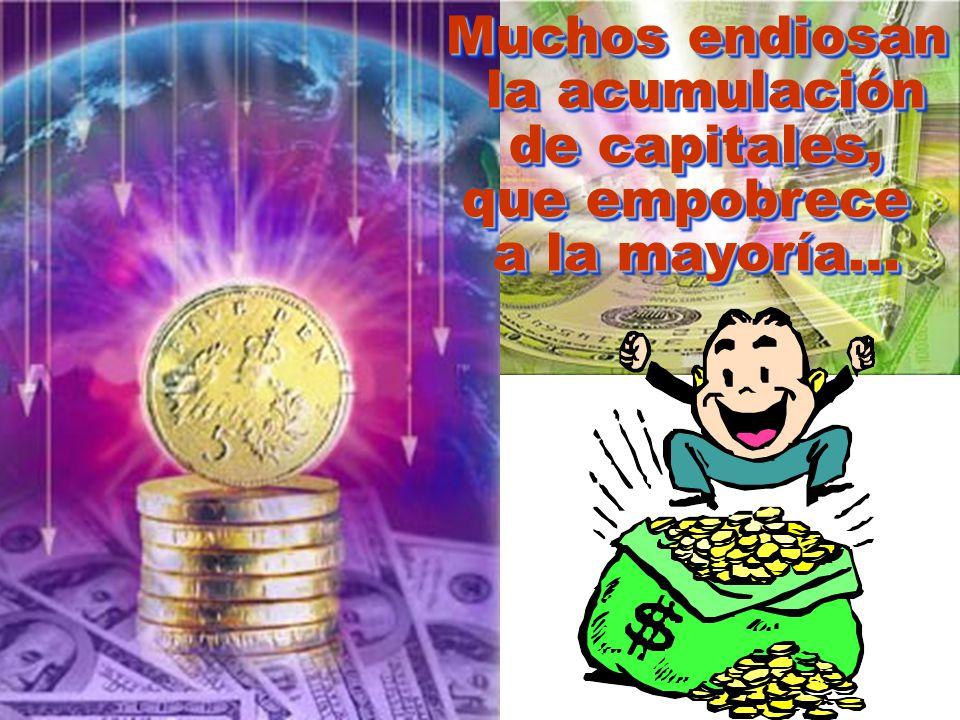 Muchos endiosan la acumulación de capitales, que empobrece a la mayoría…