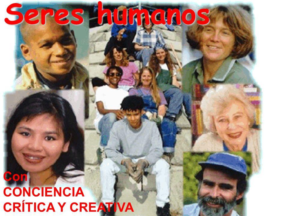Seres humanos Con CONCIENCIA CRÍTICA Y CREATIVA