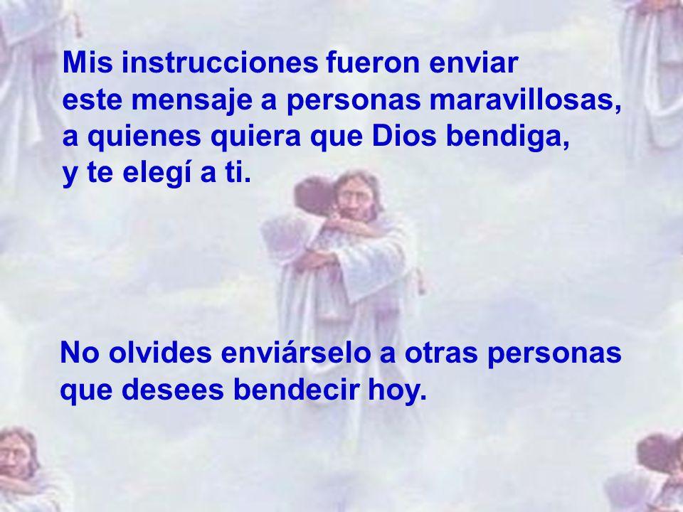 Mis instrucciones fueron enviar este mensaje a personas maravillosas, a quienes quiera que Dios bendiga, y te elegí a ti.
