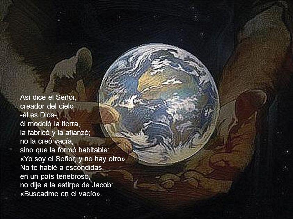 Así dice el Señor, creador del cielo. -él es Dios-, él modeló la tierra, la fabricó y la afianzó;
