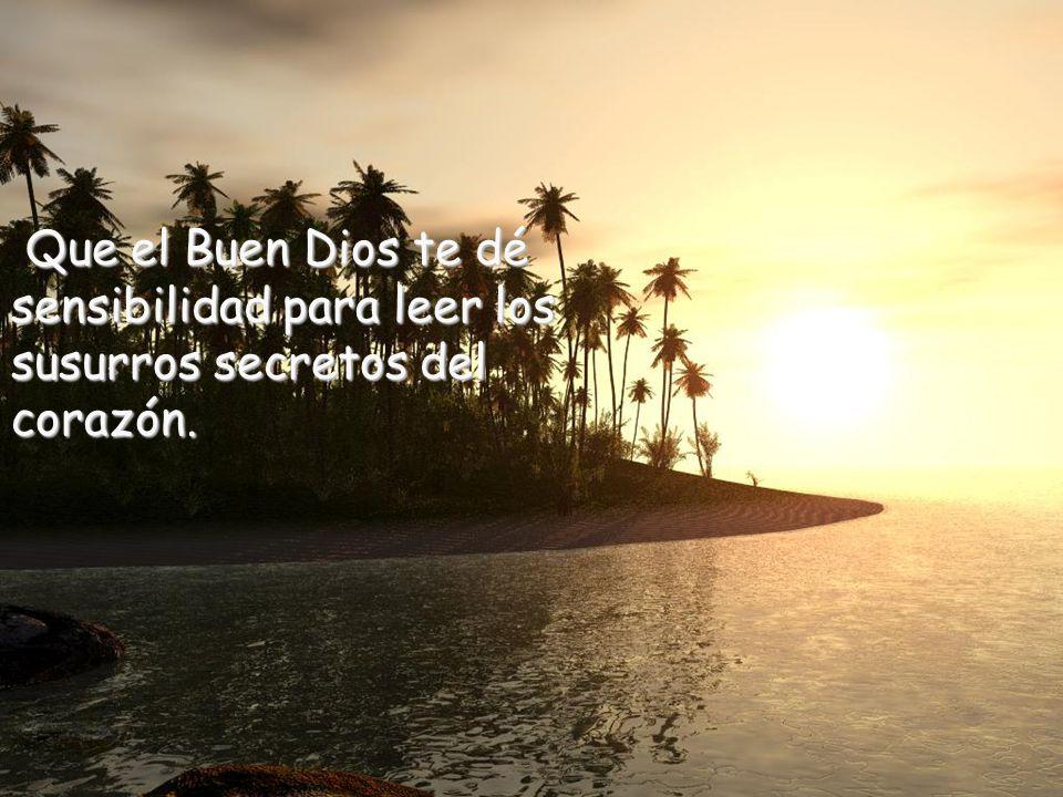 Que el Buen Dios te dé sensibilidad para leer los susurros secretos del corazón.