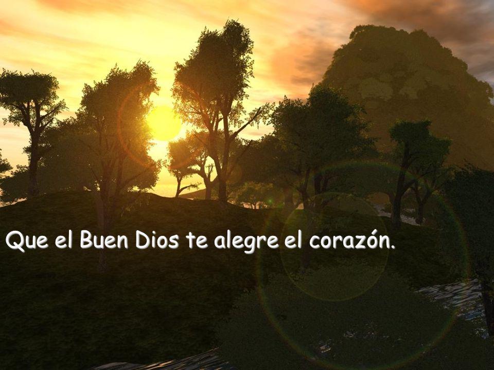 Que el Buen Dios te alegre el corazón.