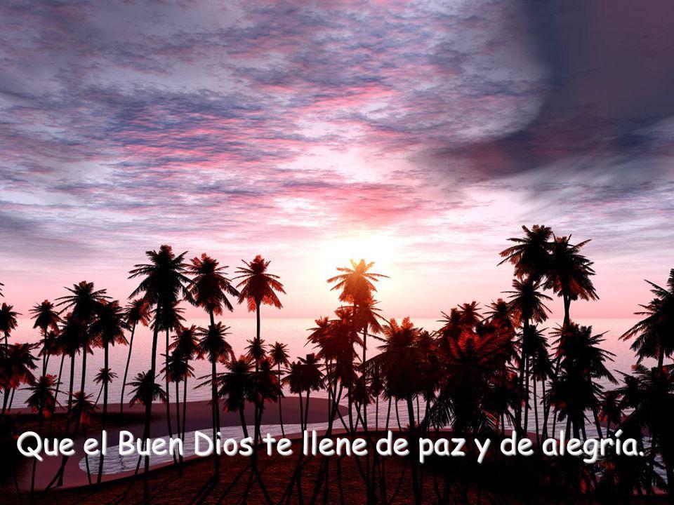 Que el Buen Dios te llene de paz y de alegría.