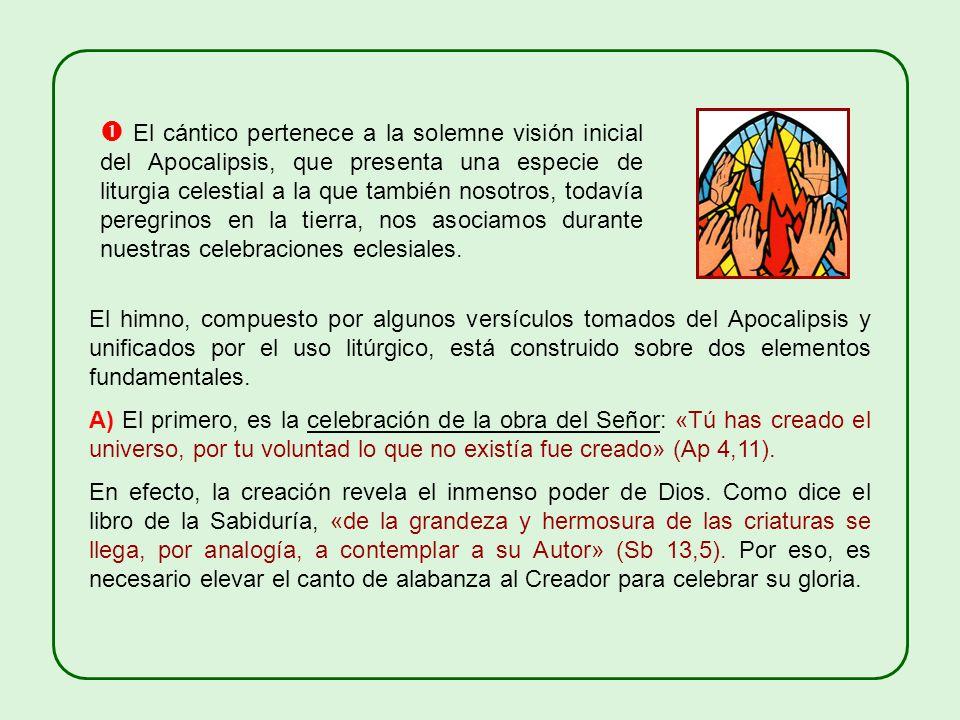  El cántico pertenece a la solemne visión inicial del Apocalipsis, que presenta una especie de liturgia celestial a la que también nosotros, todavía peregrinos en la tierra, nos asociamos durante nuestras celebraciones eclesiales.