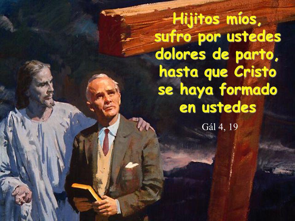 Hijitos míos, sufro por ustedes dolores de parto, hasta que Cristo se haya formado en ustedes Gál 4, 19