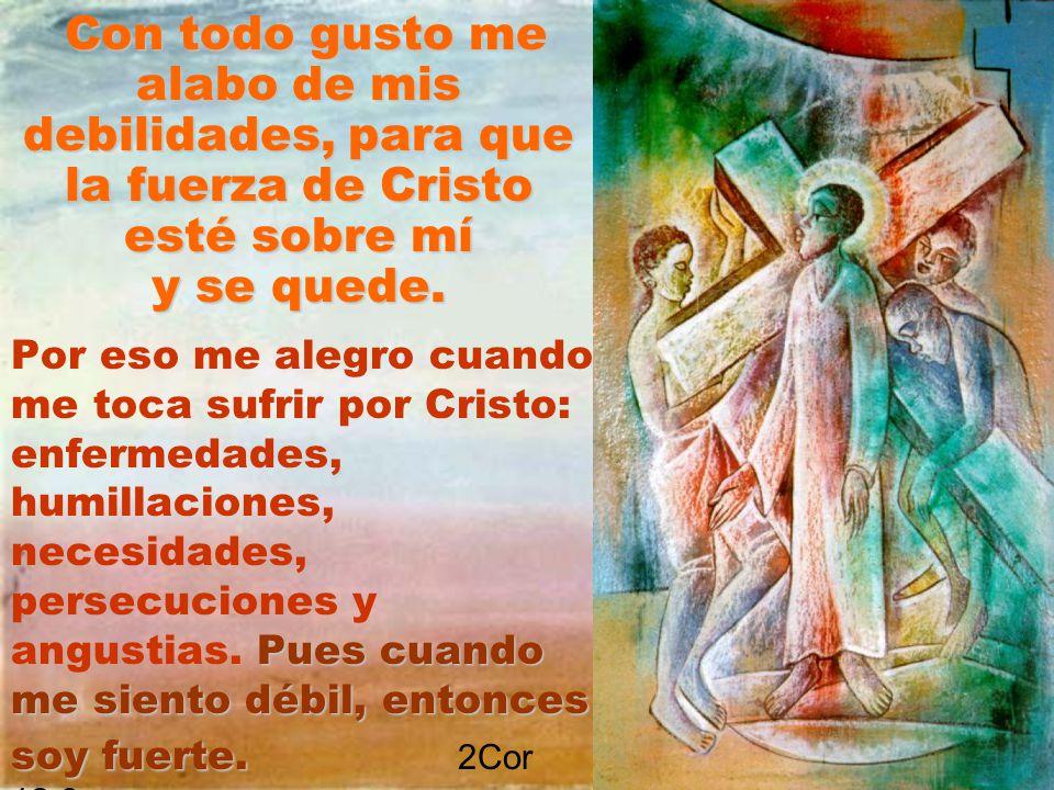 Con todo gusto me alabo de mis debilidades, para que la fuerza de Cristo esté sobre mí y se quede.