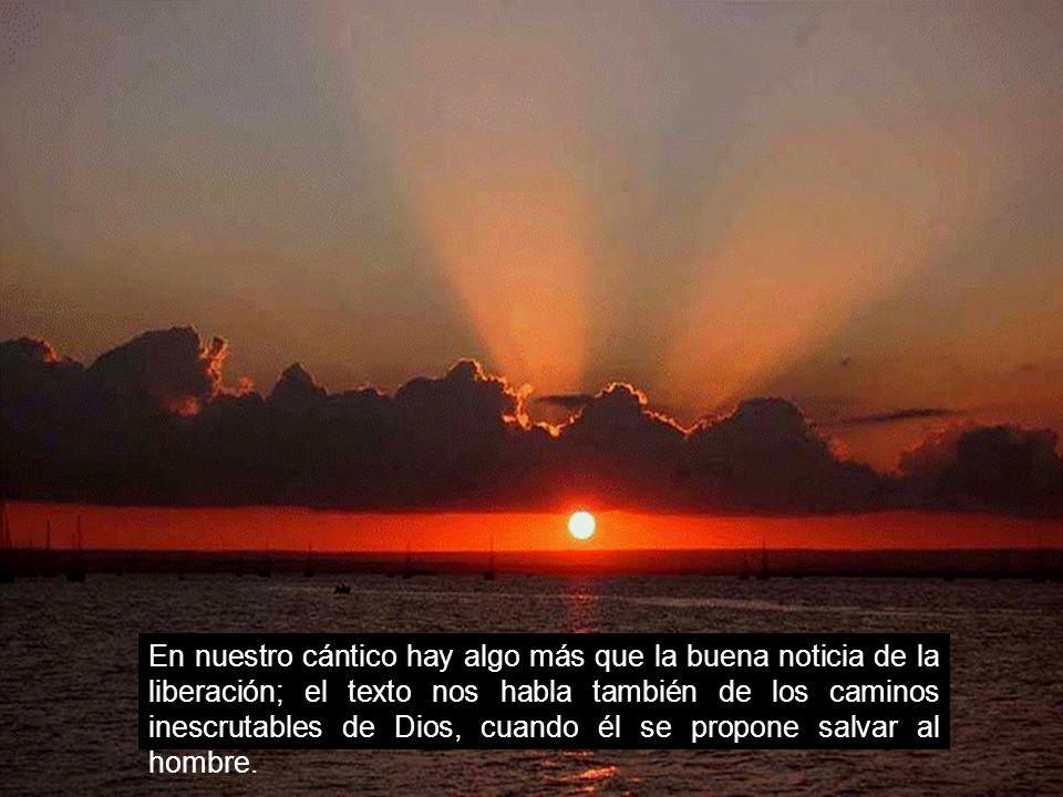 En nuestro cántico hay algo más que la buena noticia de la liberación; el texto nos habla también de los caminos inescrutables de Dios, cuando él se propone salvar al hombre.