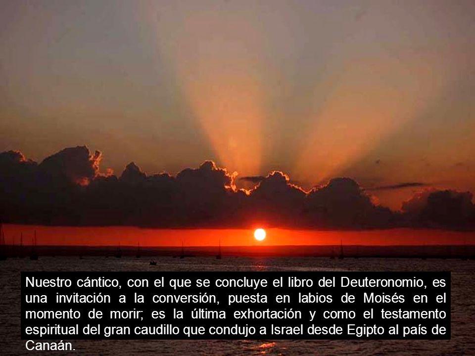 Nuestro cántico, con el que se concluye el libro del Deuteronomio, es una invitación a la conversión, puesta en labios de Moisés en el momento de morir; es la última exhortación y como el testamento espiritual del gran caudillo que condujo a Israel desde Egipto al país de Canaán.