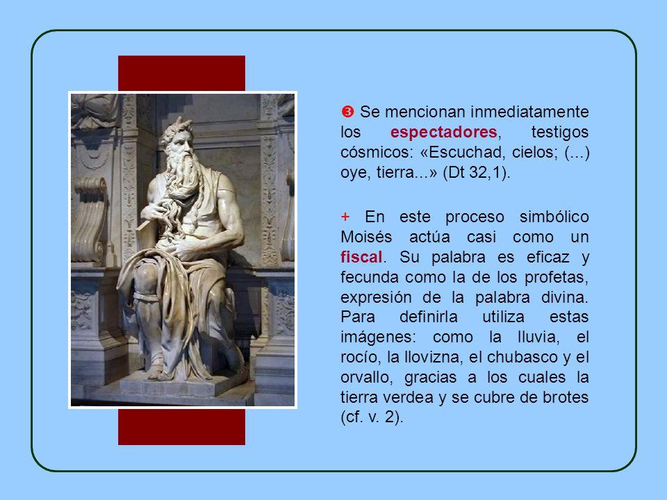  Se mencionan inmediatamente los espectadores, testigos cósmicos: «Escuchad, cielos; (...) oye, tierra...» (Dt 32,1).