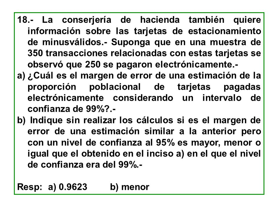 18.- La conserjería de hacienda también quiere información sobre las tarjetas de estacionamiento de minusválidos.- Suponga que en una muestra de 350 transacciones relacionadas con estas tarjetas se observó que 250 se pagaron electrónicamente.-