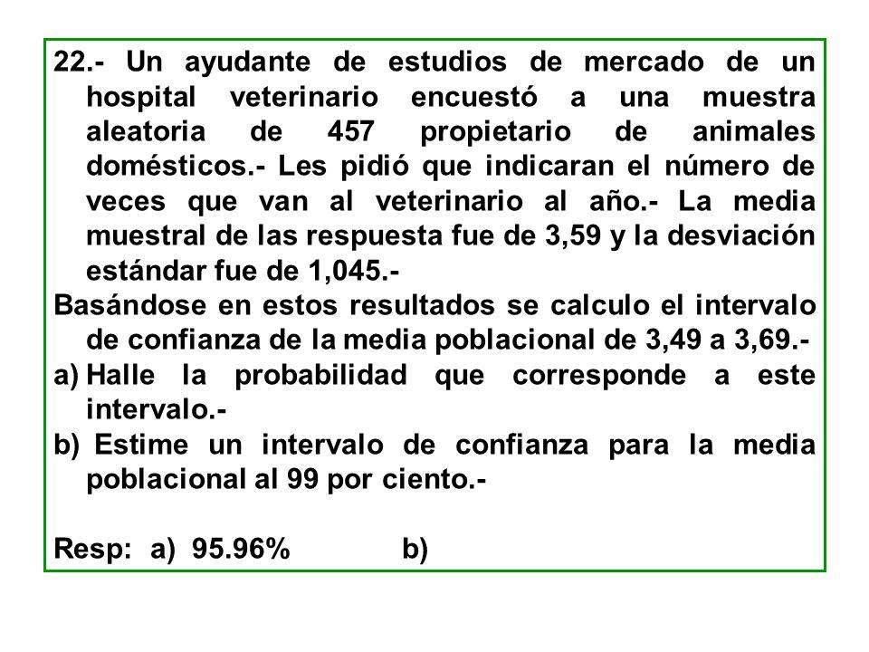 22.- Un ayudante de estudios de mercado de un hospital veterinario encuestó a una muestra aleatoria de 457 propietario de animales domésticos.- Les pidió que indicaran el número de veces que van al veterinario al año.- La media muestral de las respuesta fue de 3,59 y la desviación estándar fue de 1,045.-