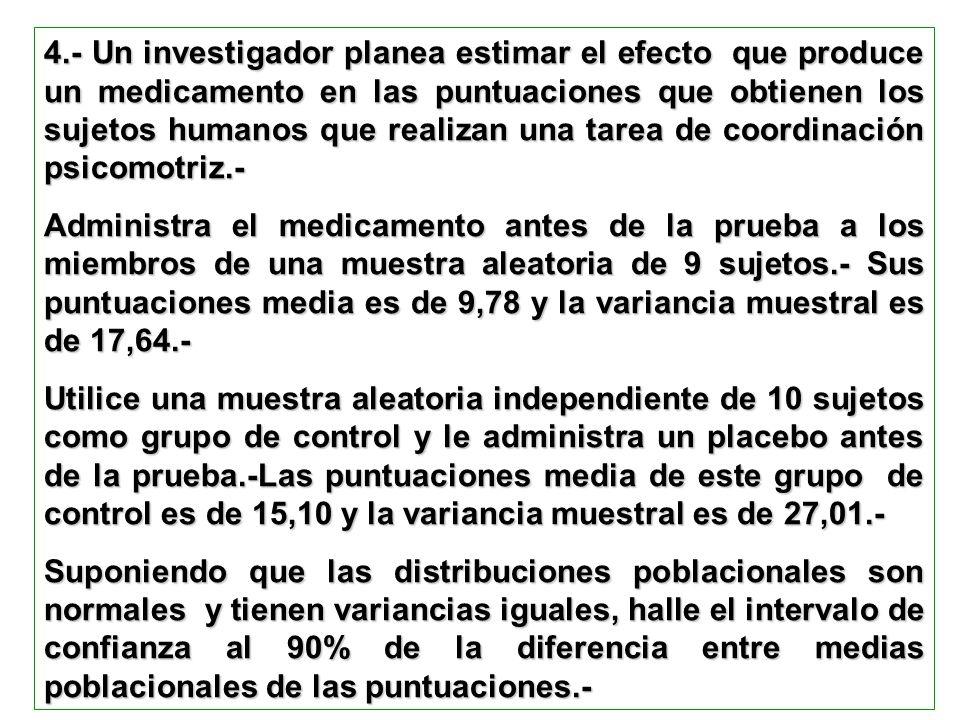 4.- Un investigador planea estimar el efecto que produce un medicamento en las puntuaciones que obtienen los sujetos humanos que realizan una tarea de coordinación psicomotriz.-