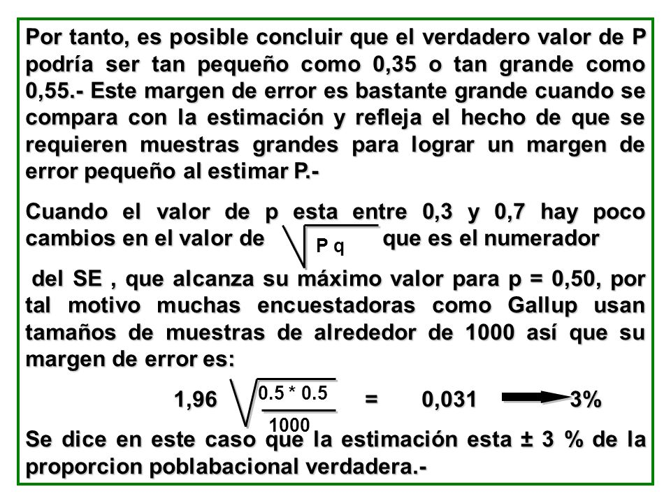 Por tanto, es posible concluir que el verdadero valor de P podría ser tan pequeño como 0,35 o tan grande como 0,55.- Este margen de error es bastante grande cuando se compara con la estimación y refleja el hecho de que se requieren muestras grandes para lograr un margen de error pequeño al estimar P.-