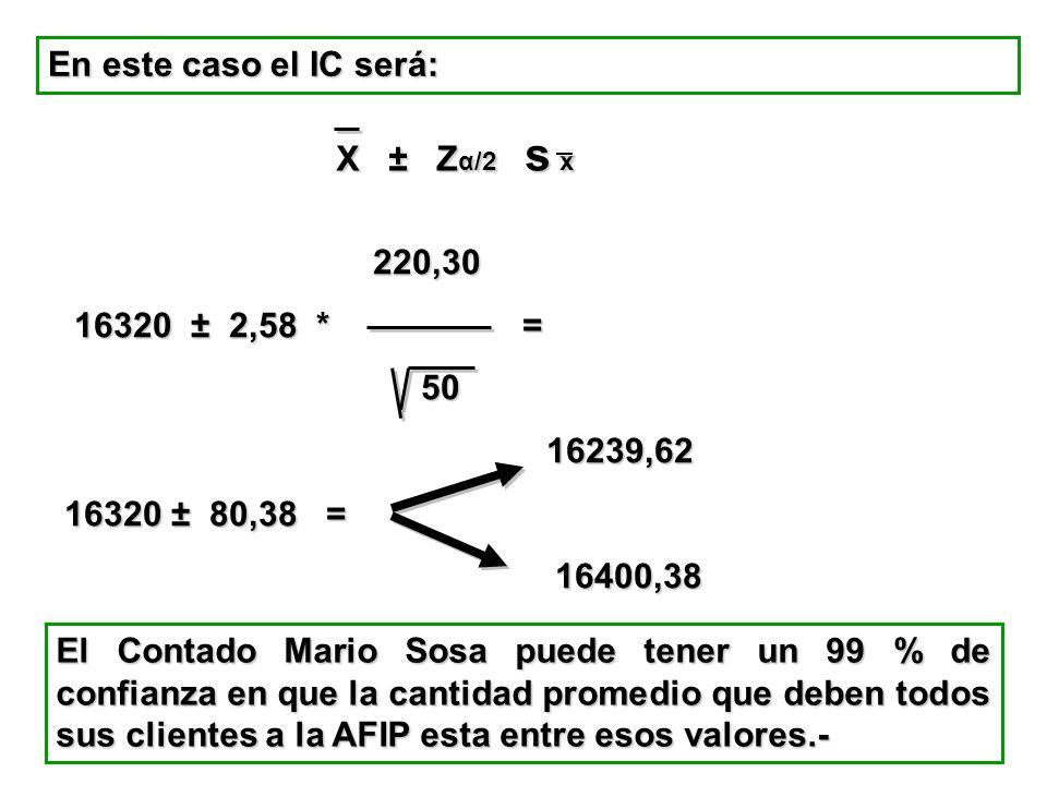 En este caso el IC será: X ± Zα/2 s x. 220,30. 16320 ± 2,58 * = 50. 16239,62.