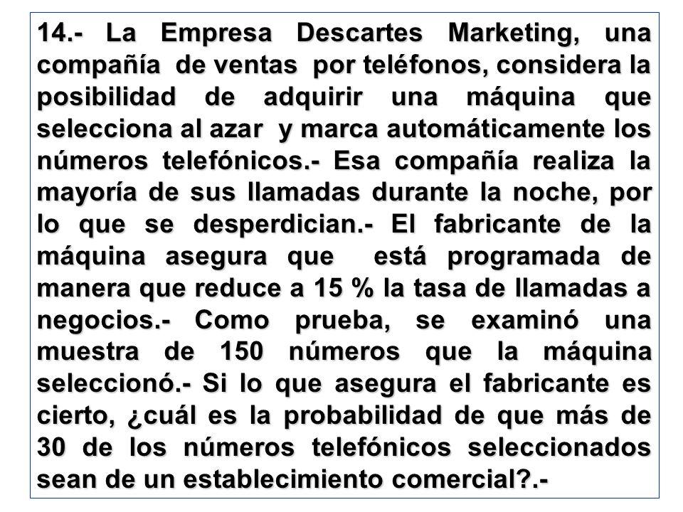 14.- La Empresa Descartes Marketing, una compañía de ventas por teléfonos, considera la posibilidad de adquirir una máquina que selecciona al azar y marca automáticamente los números telefónicos.- Esa compañía realiza la mayoría de sus llamadas durante la noche, por lo que se desperdician.- El fabricante de la máquina asegura que está programada de manera que reduce a 15 % la tasa de llamadas a negocios.- Como prueba, se examinó una muestra de 150 números que la máquina seleccionó.- Si lo que asegura el fabricante es cierto, ¿cuál es la probabilidad de que más de 30 de los números telefónicos seleccionados sean de un establecimiento comercial .-