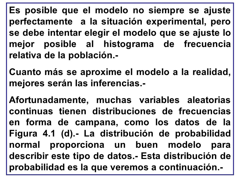 Es posible que el modelo no siempre se ajuste perfectamente a la situación experimental, pero se debe intentar elegir el modelo que se ajuste lo mejor posible al histograma de frecuencia relativa de la población.-