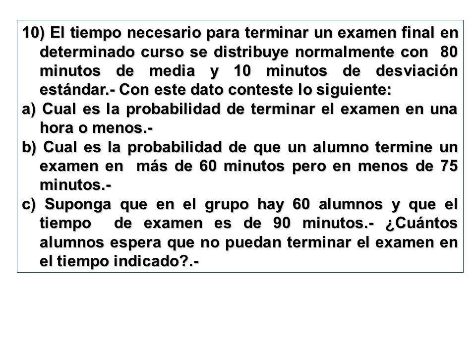 10) El tiempo necesario para terminar un examen final en determinado curso se distribuye normalmente con 80 minutos de media y 10 minutos de desviación estándar.- Con este dato conteste lo siguiente: