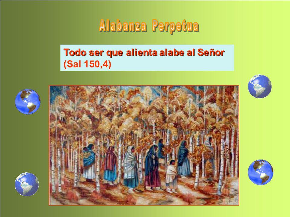 Alabanza Perpetua Todo ser que alienta alabe al Señor (Sal 150,4)