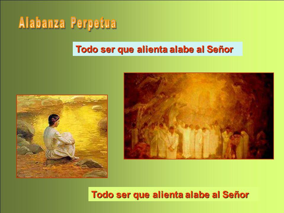 Alabanza Perpetua Todo ser que alienta alabe al Señor Todo ser que alienta alabe al Señor