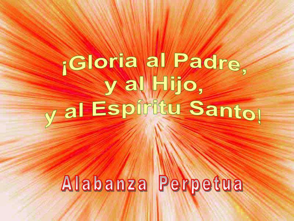¡Gloria al Padre, y al Hijo, y al Espíritu Santo!