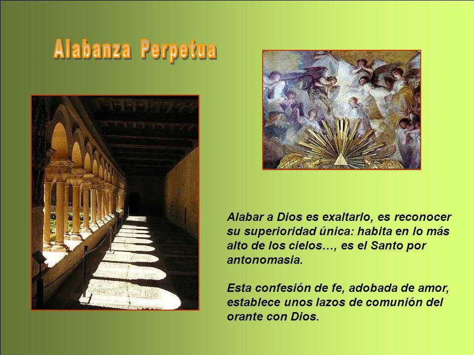 Alabanza Perpetua Alabar a Dios es exaltarlo, es reconocer su superioridad única: habita en lo más alto de los cielos…, es el Santo por antonomasia.