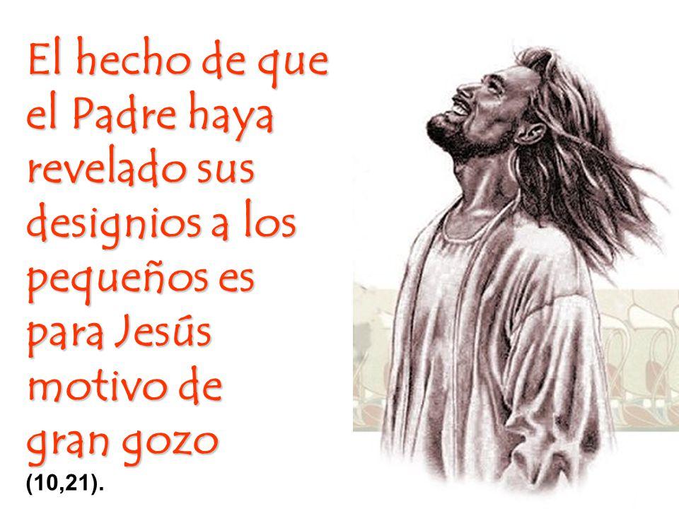 El hecho de que el Padre haya revelado sus designios a los pequeños es para Jesús motivo de