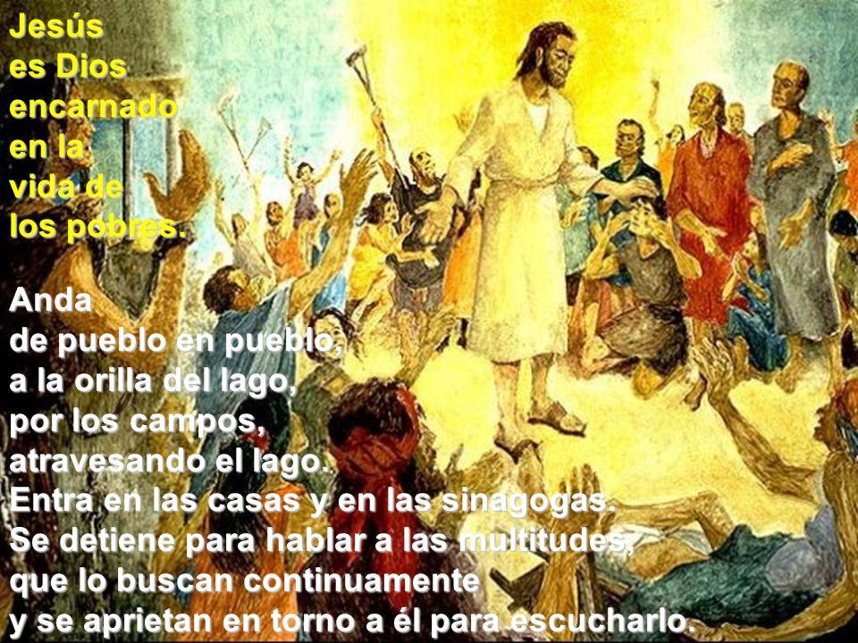 Jesús es Dios. encarnado. en la. vida de. los pobres. Anda. de pueblo en pueblo, a la orilla del lago,