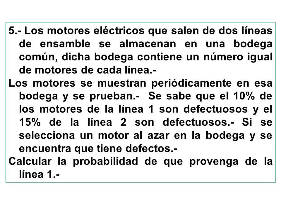 5.- Los motores eléctricos que salen de dos líneas de ensamble se almacenan en una bodega común, dicha bodega contiene un número igual de motores de cada línea.-