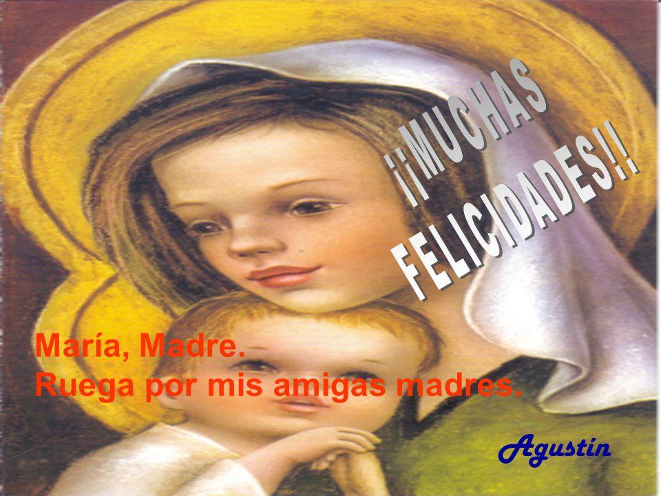 ¡¡MUCHAS FELICIDADES!! María, Madre. Ruega por mis amigas madres. Agustín