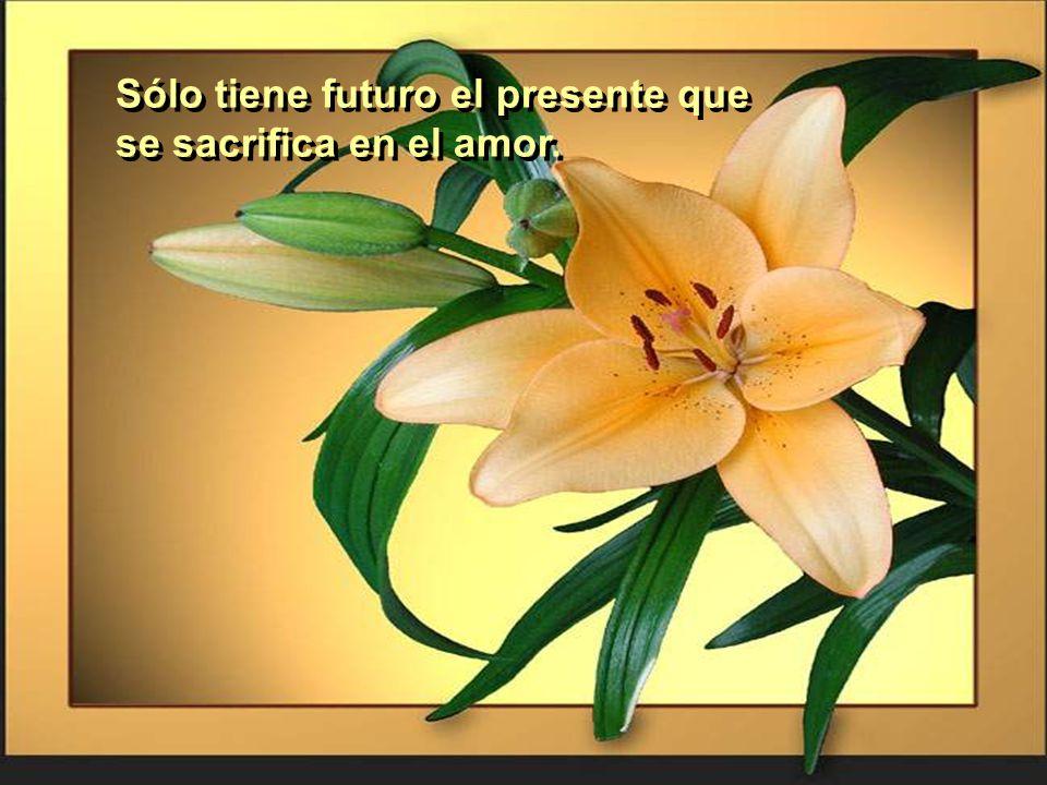 Sólo tiene futuro el presente que se sacrifica en el amor.