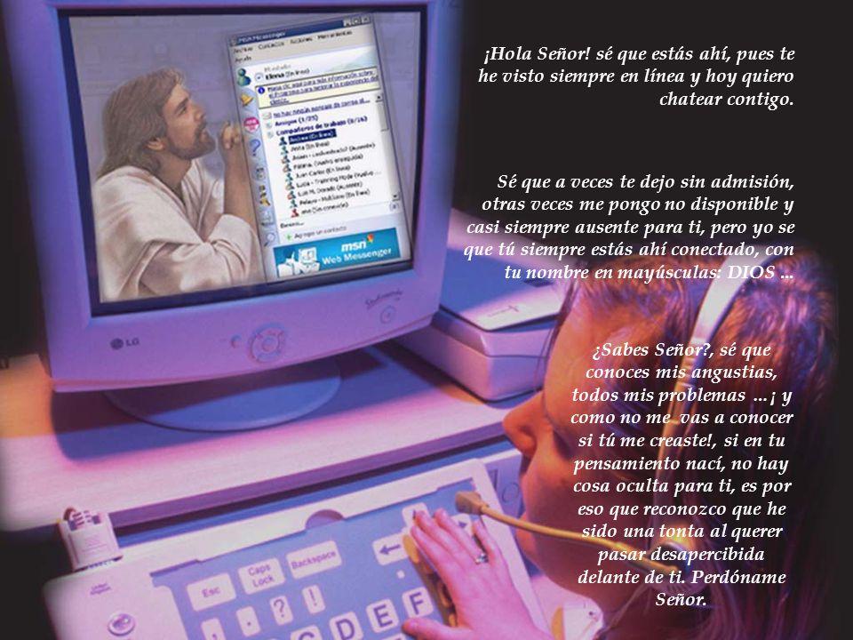 ¡Hola Señor! sé que estás ahí, pues te he visto siempre en línea y hoy quiero chatear contigo.