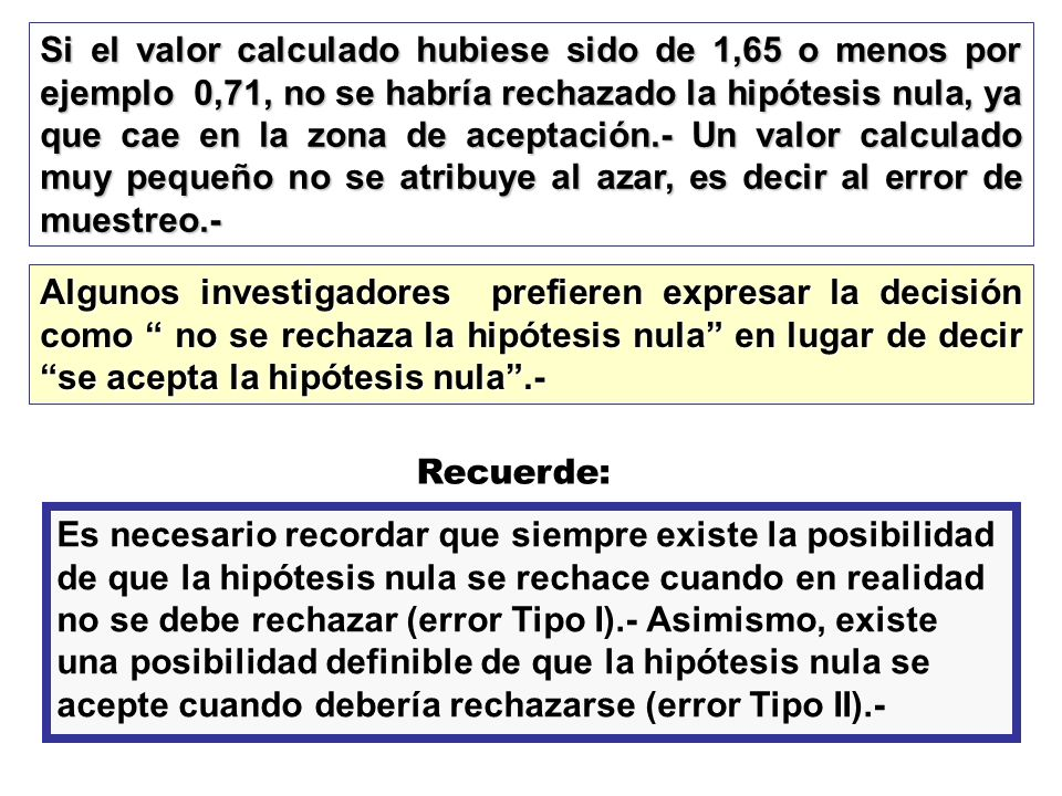 Si el valor calculado hubiese sido de 1,65 o menos por ejemplo 0,71, no se habría rechazado la hipótesis nula, ya que cae en la zona de aceptación.- Un valor calculado muy pequeño no se atribuye al azar, es decir al error de muestreo.-