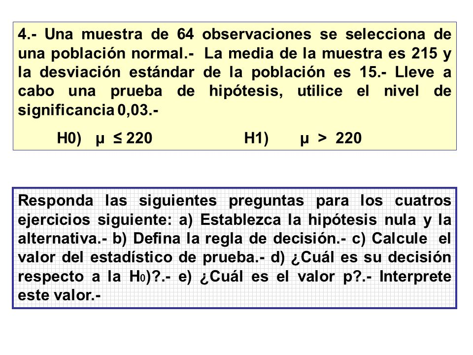 4.- Una muestra de 64 observaciones se selecciona de una población normal.- La media de la muestra es 215 y la desviación estándar de la población es 15.- Lleve a cabo una prueba de hipótesis, utilice el nivel de significancia 0,03.-